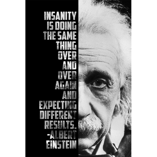 Insanity is doing the same thing over and over, and expecting different results